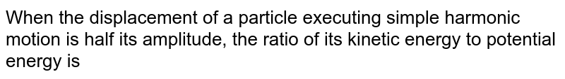 When the displacement of a particle executing simple harmonic motion is half its amplitude, the ratio of its kinetic energy to potential energy is
