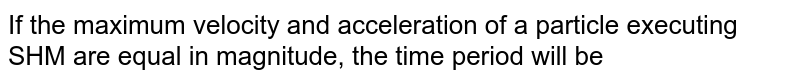 If the maximum velocity and acceleration of a particle executing SHM are equal in magnitude, the time period will be