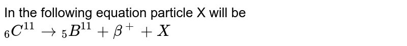 """In the following equation particle X will be <br> `""""""""_(6)C^(11)to""""""""_(5)B^(11)+beta^(+)+X`"""