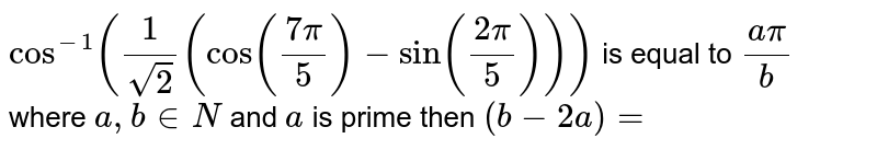 `cos^(-1) (1/sqrt2 (cos ((7pi)/5)-sin((2pi)/5)))` is equal to `(a pi)/b` where `a,b in N` and `a` is prime then `(b-2a)=`