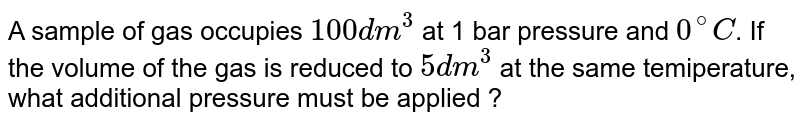 A sample of gas occupies `100 dm^(3)` at 1 bar pressure and `0^(@)C`. If the volume of the gas is reduced to `5 dm^(3)` at the same temiperature, what additional pressure must be applied ?
