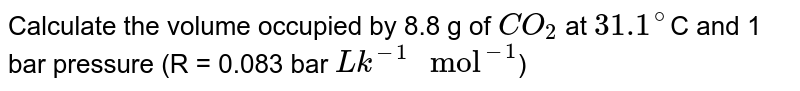 """Calculate the volume occupied by 8.8 g of `CO_2` at `31.1^(@)`C and 1 bar pressure (R = 0.083 bar `Lk^(-1) """" mol""""^(-1)`)"""