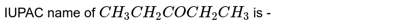 IUPAC name of `CH_3 CH_2 COCH_2 CH_3` is -