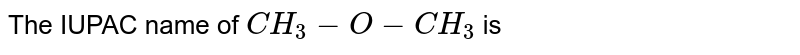 The IUPAC name of `CH_3-O-CH_3` is
