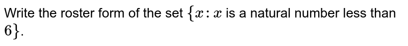 Write the roster form of the set `{x:x` is a natural number less than `6}`.