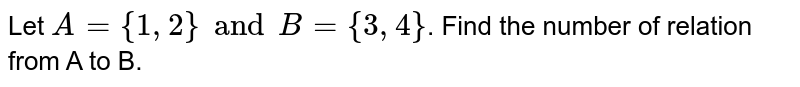 Let `A = {1,2} and B = {3,4}`. Find the number of relation from A to B.