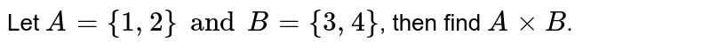 Let `A = {1,2} and B= {3,4}`, then find `A xx B`.
