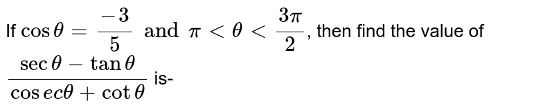 If `cos theta = (-3)/(5) and pi lt theta lt (3pi)/(2)`, then find the value of `(sec theta - tan theta)/( cosec theta + cot theta)` is-