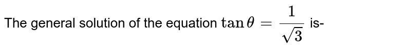 The general solution of the equation `tan theta = (1)/( sqrt3)` is-