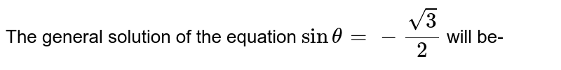 The general solution of the equation `sin theta = - ( sqrt3)/(2)` will be-