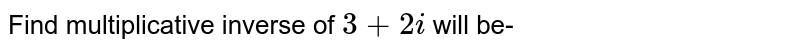 Find multiplicative inverse of `3+2i` will be-