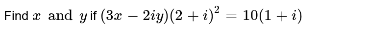 Find `x and y` if `(3x - 2iy) (2 + i)^2 = 10 (1+i)`