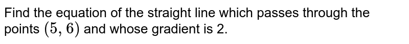 Find the equation of the straight line which passes through the points `(5,6)` and whose gradient is 2.