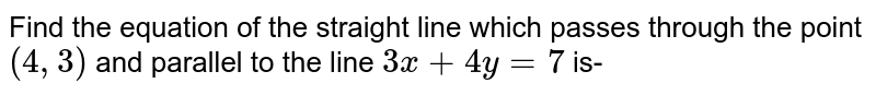 Find the equation of the straight line which passes through the point `(4,3)` and parallel to the line `3x + 4y =7` is-