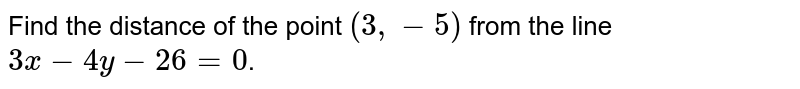 Find the distance of the point `(3,-5)` from the line `3x - 4y - 26 =0`.