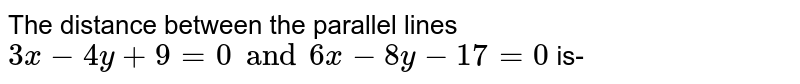 The distance between the parallel lines  `3x - 4y + 9 =0 and 6x - 8y - 17 =0` is-
