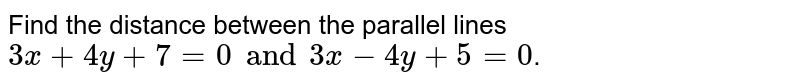 Find the distance between the parallel lines `3x + 4y + 7=0 and 3x - 4y + 5 =0`.
