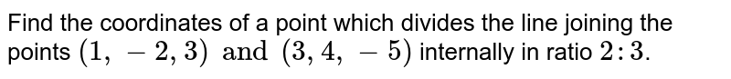 Find the coordinates of a point which divides the line joining the points `(1,-2,3) and (3,4,-5)` internally in ratio `2:3`.