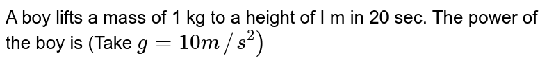 A boy lifts a mass of 1 kg to a height of I m in 20 sec. The power of the boy is (Take `g= 10 m//s^2 )`