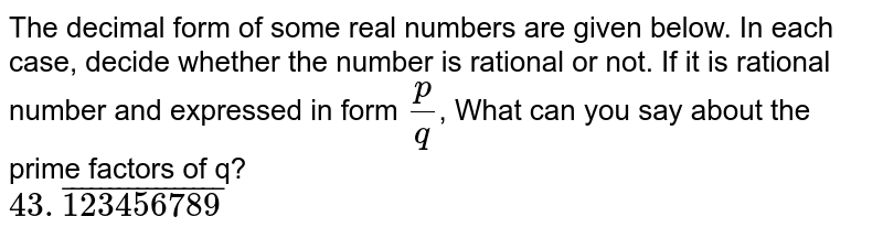 The decimal form of some real numbers are given below. In each case, decide whether the number is rational or not. If it is rational number and expressed in form `p/q`, What can you say about the prime factors of q? <br> `43.bar(123456789)`