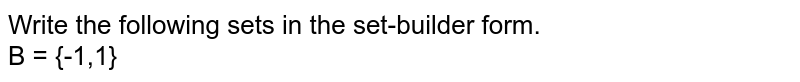 Write the following sets in the set-builder form. <br> B = {-1,1}