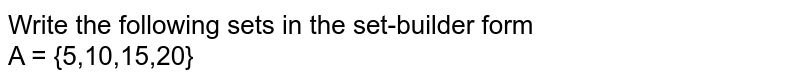 Write the following sets in the set-builder form <br> A = {5,10,15,20}