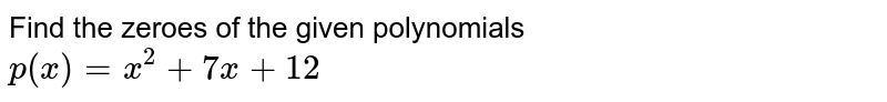 Find the zeroes of the given polynomials <br> `p(x) = x^2+7x+12`