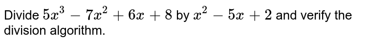 Divide `5x^3-7x^2+6x+8` by `x^2-5x+2` and verify the division algorithm.