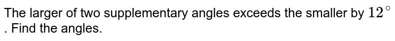 The larger of two supplementary angles exceeds the smaller by `12^@`. Find the angles.