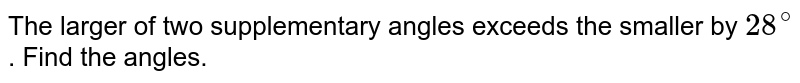 The larger of two supplementary angles exceeds the smaller by `28^@`. Find the angles.