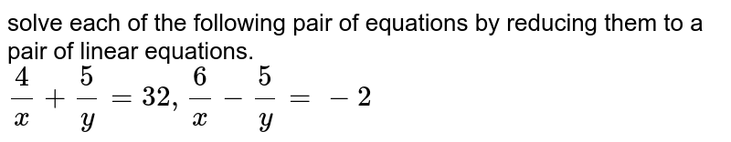 solve each of the following pair of equations by reducing them to a pair of linear equations. <br>  `4/x+5/y=32,6/x-5/y= -2`