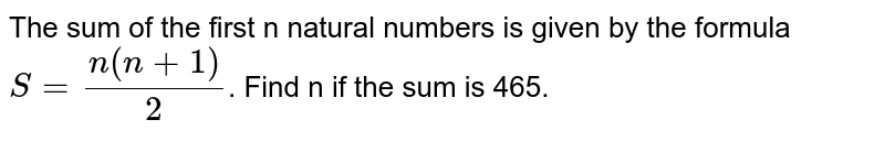The sum of the first 'n' natural numbers is given by the formula `S=(n(n+1))/2`. Find 'n' if the sum is 465.