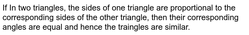 If In two triangles, the sides of one triangle are proportional  to the corresponding sides of the other triangle, then their corresponding angles are equal and hence the traingles are similar.
