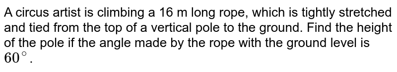 A circus artist is climbing a 16 m long rope, which is tightly stretched and tied from the top of a vertical pole to the ground. Find the height of the pole if the angle made by the rope with the ground level is `60^@`.