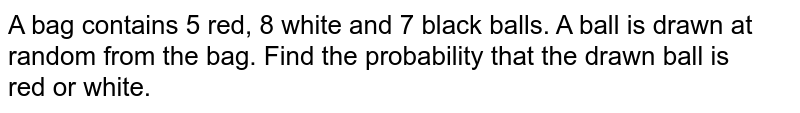A bag contains 5 red, 8 white and 7 black balls. A ball is drawn at random from the bag. Find the probability that the drawn ball is <br>red or white.