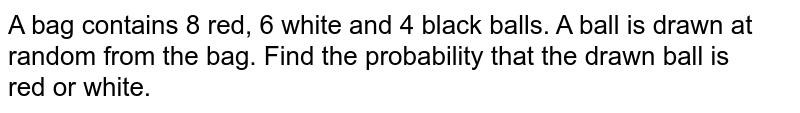 A bag contains 8 red, 6 white and 4 black balls. A ball is drawn at random from the bag. Find the probability that the drawn ball is <br>red or white.