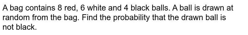 A bag contains 8 red, 6 white and 4 black balls. A ball is drawn at random from the bag. Find the probability that the drawn ball is <br>not black.