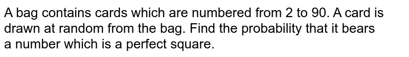 A bag contains cards which are numbered from 2 to 90. A card is drawn at random from the bag. Find the probability that it bears <br>a number which is a perfect square.
