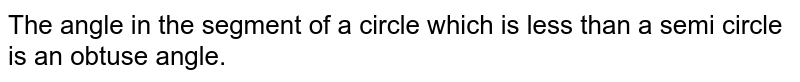 The angle in the segment of a circle which is less than a semi circle is an obtuse angle.