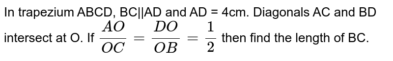 In trapezium ABCD, BC  AD  and AD = 4cm. Diagonals AC and BD intersect at O. If `(AO)/(OC)= (DO)/(OB)=1/2` then find the length of BC.