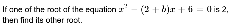 If one of the root of the equation `x^2-(2+b)x+6=0` is 2, then find its other root.