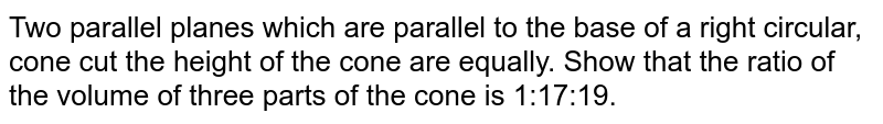 Two parallel planes which are parallel to the base of a right circular, cone cut the height of the cone are equally. Show that the ratio of the volume of three parts of the cone is 1:17:19.
