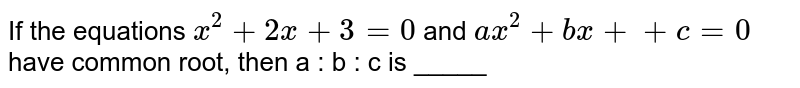 If the equations `x^2 + 2x + 3 = 0` and `ax^2 + bx + + c = 0` have common root, then a : b : c is _____