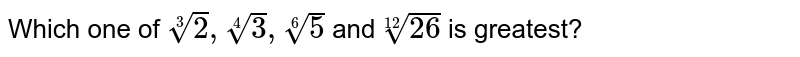 Which one of `root(3)(2), root(4)(3), root(6)(5)` and `root(12)(26)` is greatest?
