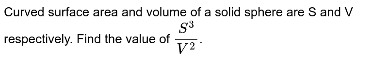 If surface area and volume of a sphere are S and V respectively, Then value of `(s^3)/(v^2)` is___