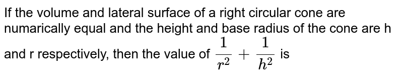 If the volume and lateral surface of a right circular cone are numarically equal and the height and base radius of the cone are h and r respectively, then the value of `(1)/(r^2) + (1)/(h^2)` is
