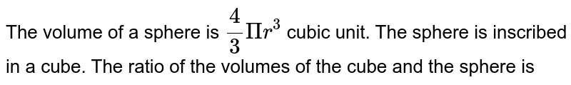 The volume of a sphere is `4/3Pir^3` cubic unit. The sphere is inscribed in a cube. The ratio of the volumes of the cube and the sphere is