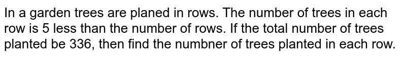 In a garden trees are planed in rows. The number of trees in each row is 5 less than the number of rows. If the total number of trees planted be 336, then find the numbner of trees planted in each row.