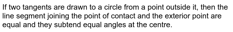 If two tangents are drawn to a circle from a point outside it, then the line segment joining the point of contact and the exterior point are equal and they subtend equal angles at the centre.