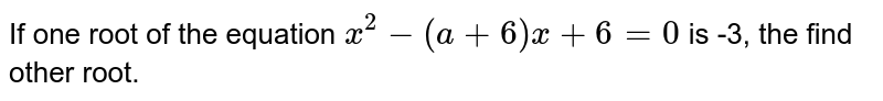If one root of the equation `x^2-(a+6)x+6 = 0` is -3, the find other root.